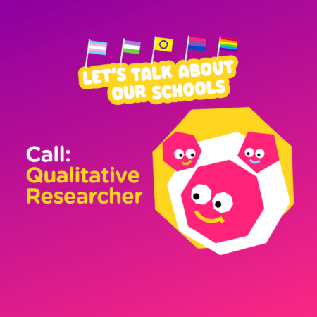 "Text: ""Let's Talk About Our Schools"" in white with yellow border. The trans, genderqueer, intersex, bisexual and rainbow flag on top of this text. There is a illustration of 3 pink smiley faces next to the text ""Call: Qualitative Researcher."""